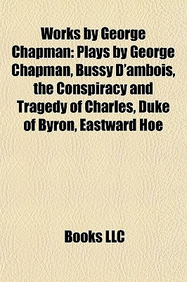 Works by George Chapman: Plays by George Chapman, Bussy D'ambois, the Conspiracy and Tragedy of Charles, Duke of Byron, Eastward Hoe