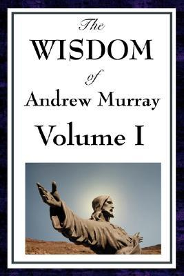 The Wisdom of Andrew Murray Vol I: Humility / With Christ in the School of Prayer / Abide in Christ
