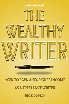 The Wealthy Writer: How to Earn a Six-Figure Income as a Freelance Writer (No Kidding!)