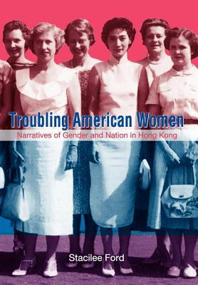 Troubling American Women: Narratives of Gender and Nation in Hong Kong