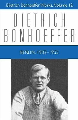 Berlin: 1932 - 1933: Dietrich Bonhoeffer Works, Volume 12