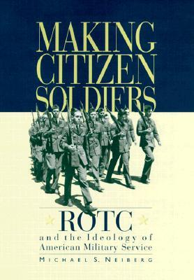 Making Citizen Soldiers: ROTC and the Ideology of American Military Service