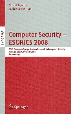 Computer Security - ESORICS 2008: 13th European Symposium on Research in Computer Security, Malaga, Spain, October 6-8, 2008 Proceedings