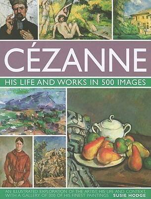Cezanne: His Life and Works in 500 Images: An Illustrated Exploration of the Artist, His Life and Context, with a Gallery of 300 of His Finest Paintings