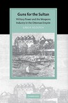 Guns for the Sultan: Military Power and the Weapons Industry in the Ottoman Empire