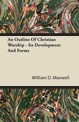 An Outline Of Christian Worship Its Development And Forms by William D. Maxwell
