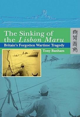 The Sinking of the Lisbon Maru: Britains Forgotten Wartime Tragedy