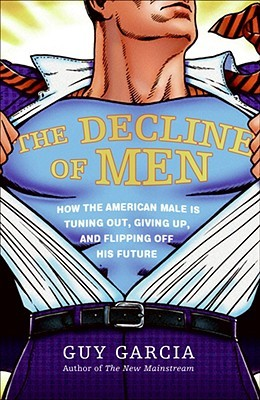 The Decline of Men: How the American Male Is Tuning Out, Giving Up, and Flipping Off His Future--and Why Everyone Should Be Worried by What's at Stake