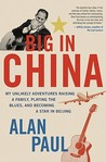 Big in China: My Unlikely Adventures Raising a Family, Playing the Blues, and Becoming a Star in Beijing