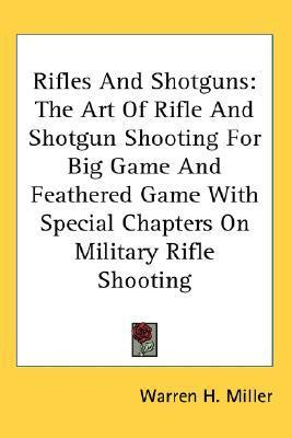 Rifles and Shotguns: The Art of Rifle and Shotgun Shooting for Big Game and Feathered Game with Special Chapters on Military Rifle Shooting