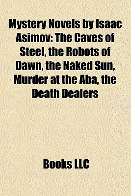 Mystery Novels by Isaac Asimov: The Caves of Steel, the Robots of Dawn, the Naked Sun, Murder at the Aba, the Death Dealers