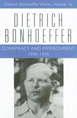 Conspiracy and Imprisonment: Dietrich Bonhoeffer Works V. 16: 1940-1945