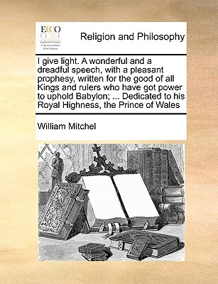 I Give Light. a Wonderful and a Dreadful Speech, with a Pleasant Prophesy, Written for the Good of All Kings and Rulers Who Have Got Power to Uphold Babylon; ... Dedicated to His Royal Highness, the Prince of Wales