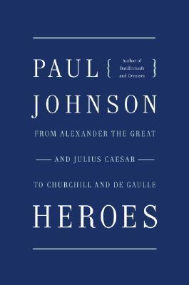 Heroes: From Alexander the Great & Julius Caesar to Churchill & de Gaulle