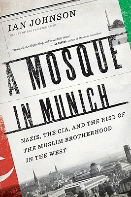 Ebook A Mosque in Munich: Nazis, the CIA, and the Rise of the Muslim Brotherhood in the West by Ian  Johnson TXT!