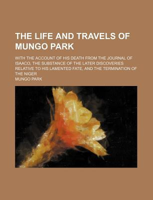 The Life and Travels of Mungo Park; With the Account of His Death from the Journal of Isaaco, the Substance of the Later Discoveries Relative to His Lamented Fate, and the Termination of the Niger