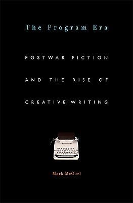 The Program Era: Postwar Fiction and the Rise of Creative Writing