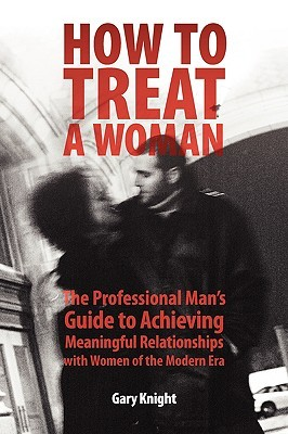 How to Treat a Woman: The Professional Man's Guide to Achieving Meaningful Relationships with Women of the Modern Era