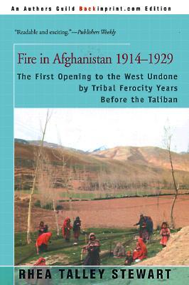 Fire in Afghanistan 1914-1929: The First Opening to the West Undone by Tribal Ferocity Years Before the Taliban