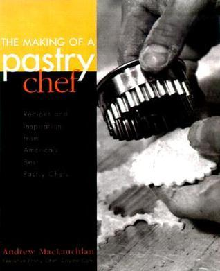 The Making of a Pastry Chef: Recipes and Inspiration from America's Best Pastry Chefs