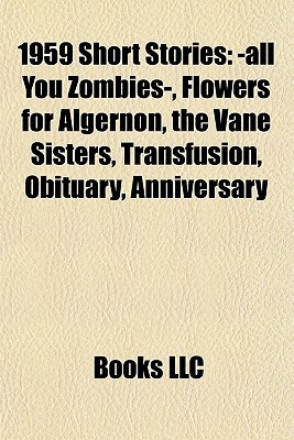 1959 Short Stories: -all You Zombies-, Flowers for Algernon, the Vane Sisters, Transfusion, Obituary, Anniversary
