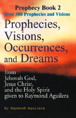 Prophecies, Visions, Occurrences, and Dreams: From Jehovah God, Jesus Christ, and the Holy Spirit Given to Raymond Aguilera