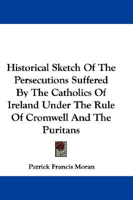 Historical Sketch of the Persecutions Suffered by the Catholics of Ireland Under the Rule of Cromwell and the Puritans