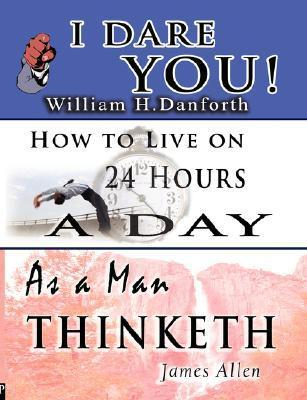 The Wisdom of William H. Danforth, James Allen & Arnold Bennett- Including: I Dare You!, as a Man Thinketh & How to Live on 24 Hours a Day