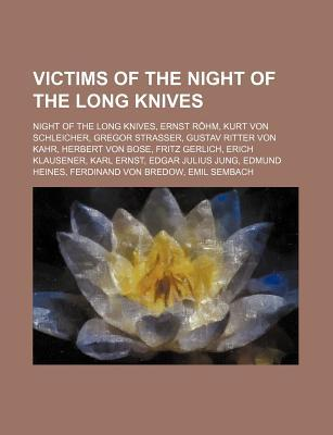 Victims of the Night of the Long Knives: Night of the Long Knives, Ernst Rohm, Kurt Von Schleicher, Gregor Strasser, Gustav Ritter Von Kahr