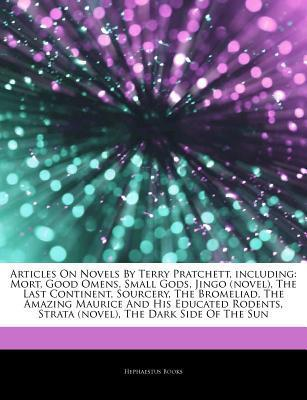 Articles on Novels by Terry Pratchett, Including: Mort, Good Omens, Small Gods, Jingo (Novel), the Last Continent, Sourcery, the Bromeliad, the Amazing Maurice and His Educated Rodents, Strata (Novel), the Dark Side of the Sun