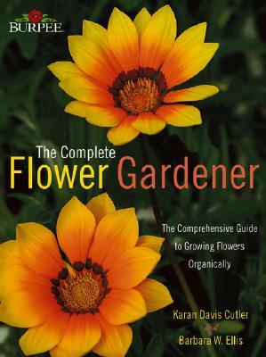 Burpee the Complete Flower Gardener: The Comprehensive Guide to Growing Flowers Organically