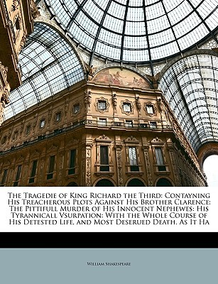 The Tragedie of King Richard the Third: Contayning His Treacherous Plots Against His Brother Clarence: The Pittifull Murder of His Innocent Nephewes: His Tyrannicall Vsurpation: With the Whole Course of His Detested Life, and Most Deserued Death. as It Ha