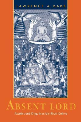 Absent Lord: Ascetics and Kings in a Jain Ritual Culture