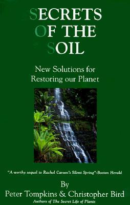 Secrets of the Soil: New Solutions for Restoring Our Planet by Peter Tompkins