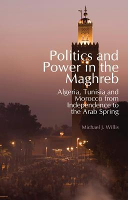 Politics and Power in the Maghreb: Algeria, Tunisia and Morocco from Independence to the Arab Spring