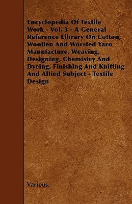 Encyclopedia of Textile Work - Vol. 3 - A General Reference Library on Cotton, Woollen and Worsted Yarn Manufacture, Weaving, Designing, Chemistry and