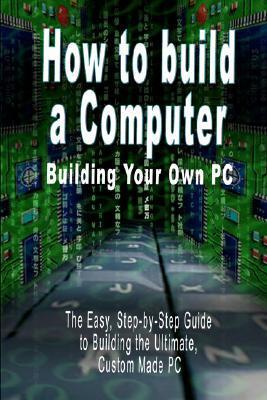 How to Build a Computer: Building Your Own PC - The Easy, Step-By-Step Guide to Building the Ultimate, Custom Made PC