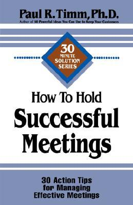 How To Hold Successful Meetings: 30 Action Tips For Managing Effective Meetings (30 Minute Solutions Series)
