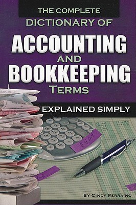 The Complete Dictionary Of Accounting & Bookkeeping Terms Exp... by Cindy Ferraino