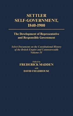 Settler Self-Government 1840-1900: The Development of Representative and Responsible Government; Select Documents on the Constitutional History of the British Empire and Commonwealth; Volume IV
