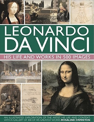 Leonardo Da Vinci: His Life and Works in 500 Images: An Illustrated Exploration of the Artist, His Life and Context, with a Gallery of 300 of His Greatest Works
