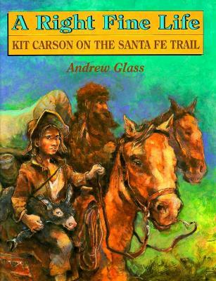 A Right Fine Life: Kit Carson On The Santa Fe Trail