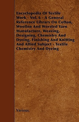 Encyclopedia of Textile Work - Vol. 6 - A General Reference Library on Cotton, Woollen and Worsted Yarn Manufacture, Weaving, Designing, Chemistry and