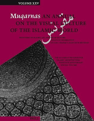 Muqarnas, Volume 25: Frontiers of Islamic Art and Architecture: Essays in Celebration of Oleg Grabar's Eightieth Birthday: the Aga Khan Program for Islamic Architecture Thirtieth Anniversary Special Volume