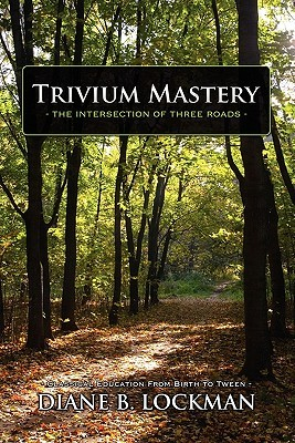 Trivium Mastery: The Intersection of Three Roads: How to Give Your Child an Authentic Classical Home Education