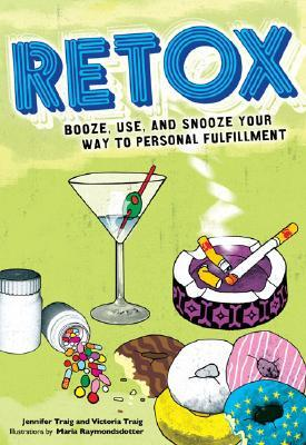 Retox: Booze, Use, and Snooze Your Way to Personal Fulfillment