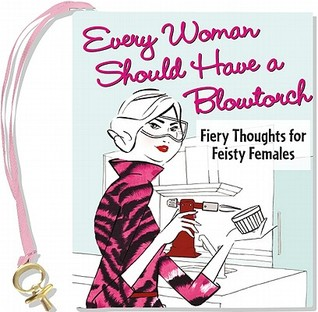 every-woman-should-have-a-blowtorch-fiery-thoughts-for-feisty-females-with-charm