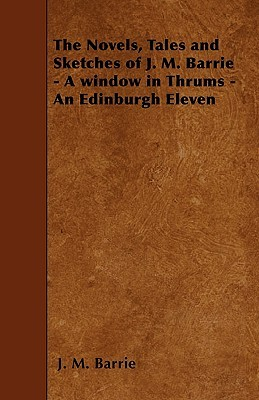 A Window in Thrums - An Edinburgh Eleven (The Novels, Tales and Sketches of J.M. Barrie)