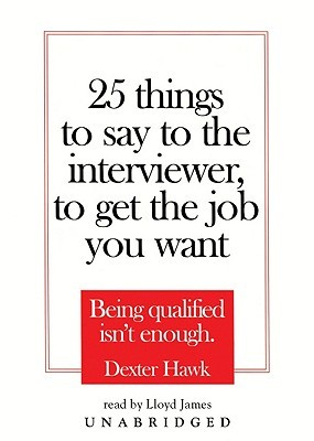 25 Things To Say To The Interviewer, To Get The Job You Want: Being  How To Get The Job You Want