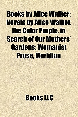 Books by Alice Walker: Novels by Alice Walker, the Color Purple, in Search of Our Mothers' Gardens: Womanist Prose, Meridian